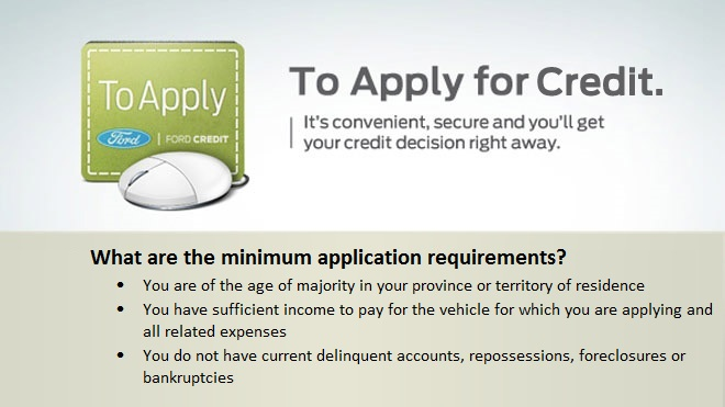 To apply for credit. Minimum application requirements. You are a Canadian resident and have a Canadian credit file; you are of the age of majority in your province or territory; you have sufficient income to pay for the vehicle for which you are applying and all related expenses; you are not preesently bankrupt.